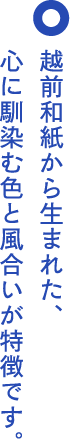 越前和紙から生まれた、心に馴染む色と風合いが特徴です。